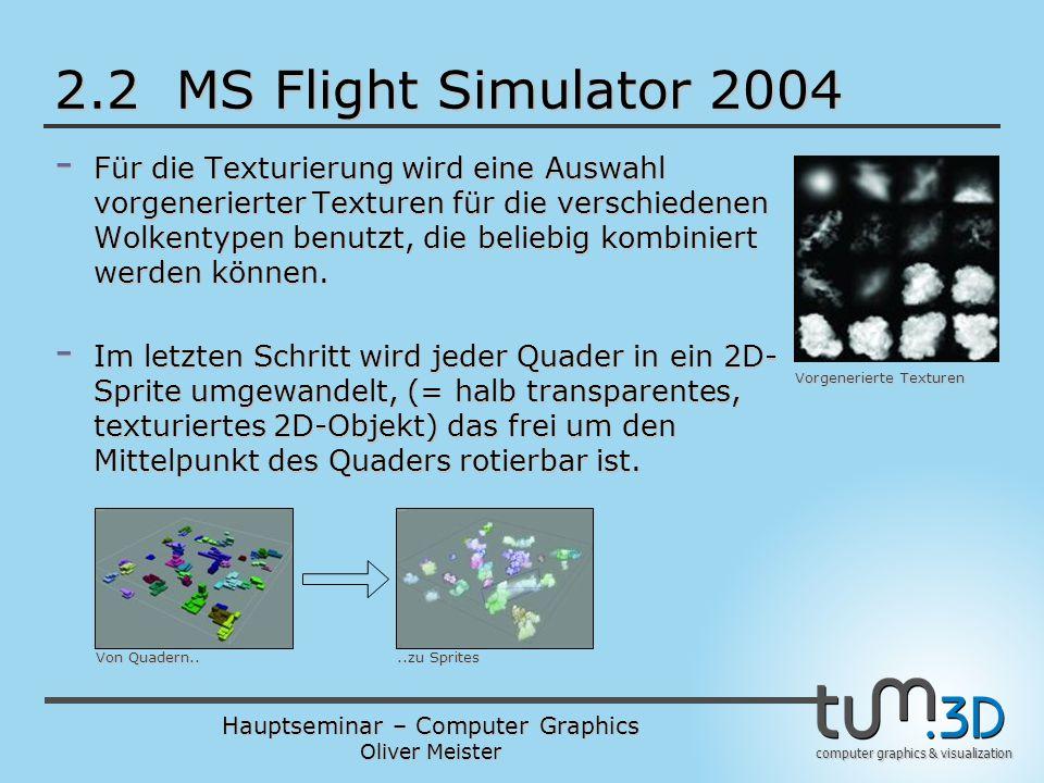 Hauptseminar – Computer Graphics Oliver Meister computer graphics & visualization 2.2 MS Flight Simulator 2004 - Für die Texturierung wird eine Auswahl vorgenerierter Texturen für die verschiedenen Wolkentypen benutzt, die beliebig kombiniert werden können.