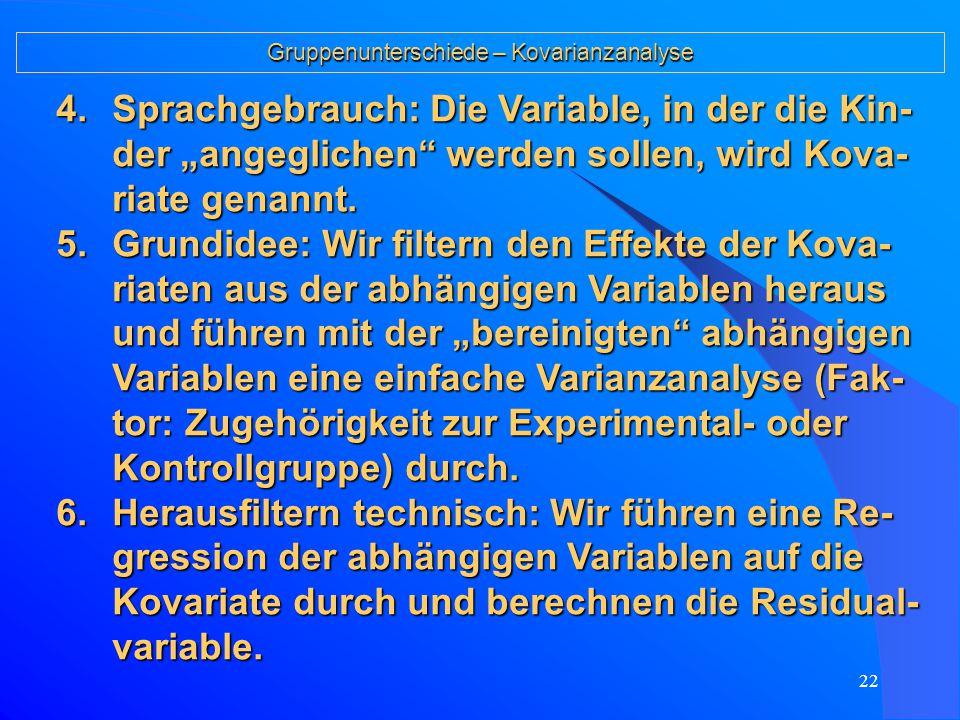 21 Kovarianzanalyse Gruppenunterschiede – Kovarianzanalyse 1.Problemstellung: Vergleich des Sozialverhal- tens von Kindern aus einer Experimental- und einer Kontrollgruppe bei evtl.