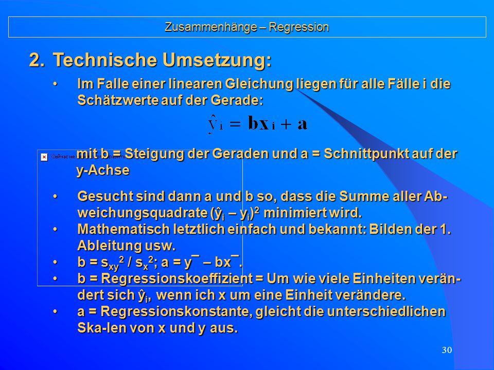 29 Zusammenhänge – Regression Eine Schätzung ist dann gut, wenn für je- den Fall die Differenz zwischen gegebe- nem Wert y i und dem Schätzwert ŷ i (auf- grund der Kenntnis von x i ) klein ist, d.h.Eine Schätzung ist dann gut, wenn für je- den Fall die Differenz zwischen gegebe- nem Wert y i und dem Schätzwert ŷ i (auf- grund der Kenntnis von x i ) klein ist, d.h.