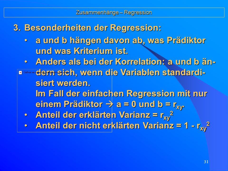30 Zusammenhänge – Regression 2.Technische Umsetzung: Im Falle einer linearen Gleichung liegen für alle Fälle i die Schätzwerte auf der Gerade:Im Falle einer linearen Gleichung liegen für alle Fälle i die Schätzwerte auf der Gerade: mit b = Steigung der Geraden und a = Schnittpunkt auf der y-Achse Gesucht sind dann a und b so, dass die Summe aller Ab- weichungsquadrate (ŷ i – y i ) 2 minimiert wird.Gesucht sind dann a und b so, dass die Summe aller Ab- weichungsquadrate (ŷ i – y i ) 2 minimiert wird.