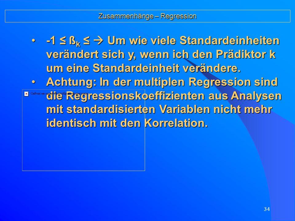 33 Zusammenhänge – Regression Die multiple Regressionsrechnung gibt uns für jeden Prädiktor k einen Regressions- koeffizienten b k, der die eigenständ