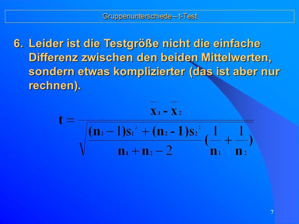 7 Gruppenunterschiede – t-Test 6.Leider ist die Testgröße nicht die einfache Differenz zwischen den beiden Mittelwerten, sondern etwas komplizierter (das ist aber nur rechnen).