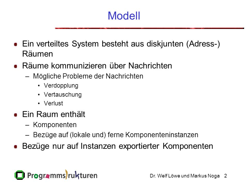 Dr. Welf Löwe und Markus Noga2 Modell Ein verteiltes System besteht aus diskjunten (Adress-) Räumen Räume kommunizieren über Nachrichten –Mögliche Pro