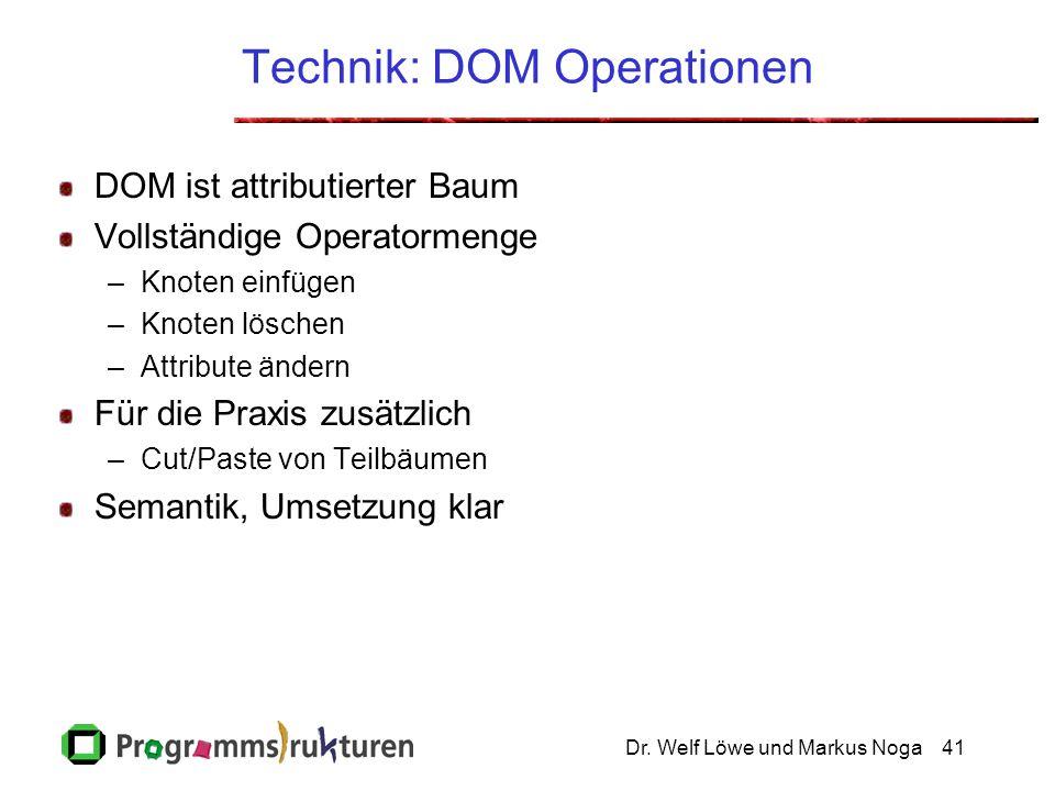 Dr. Welf Löwe und Markus Noga41 Technik: DOM Operationen DOM ist attributierter Baum Vollständige Operatormenge –Knoten einfügen –Knoten löschen –Attr