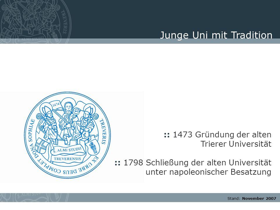 Stand: November 2007 :: 1473 Gründung der alten Trierer Universität :: 1798 Schließung der alten Universität unter napoleonischer Besatzung Junge Uni mit Tradition