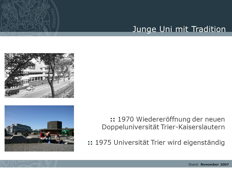 Stand: November 2007 :: 1970 Wiedereröffnung der neuen Doppeluniversität Trier-Kaiserslautern :: 1975 Universität Trier wird eigenständig Junge Uni mi