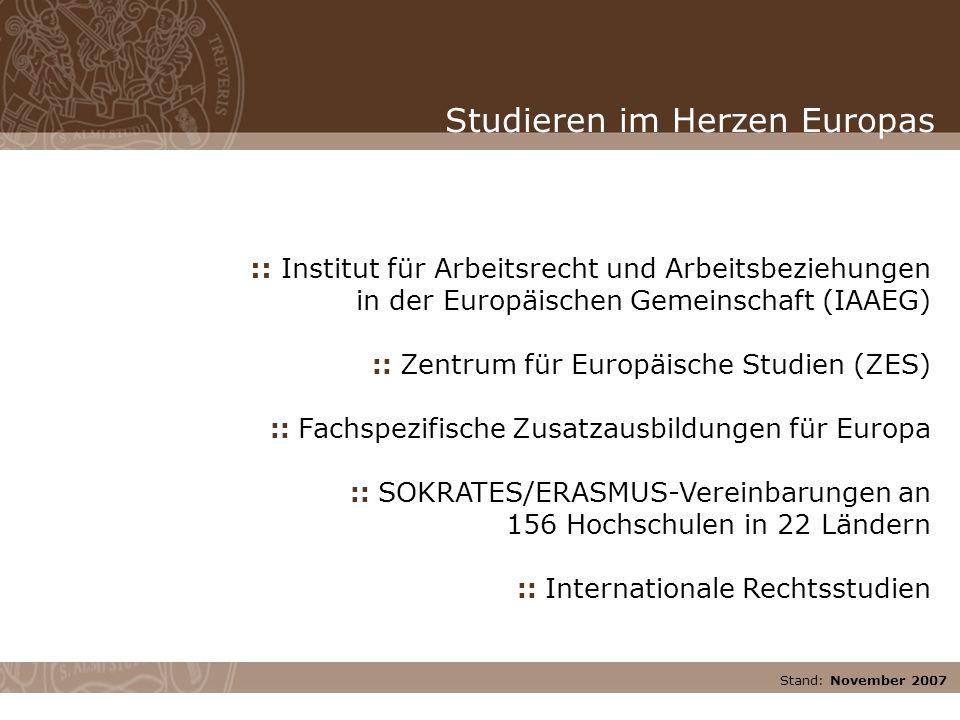 Stand: November 2007 :: Institut für Arbeitsrecht und Arbeitsbeziehungen in der Europäischen Gemeinschaft (IAAEG) :: Zentrum für Europäische Studien (ZES) :: Fachspezifische Zusatzausbildungen für Europa :: SOKRATES/ERASMUS-Vereinbarungen an 156 Hochschulen in 22 Ländern :: Internationale Rechtsstudien Studieren im Herzen Europas