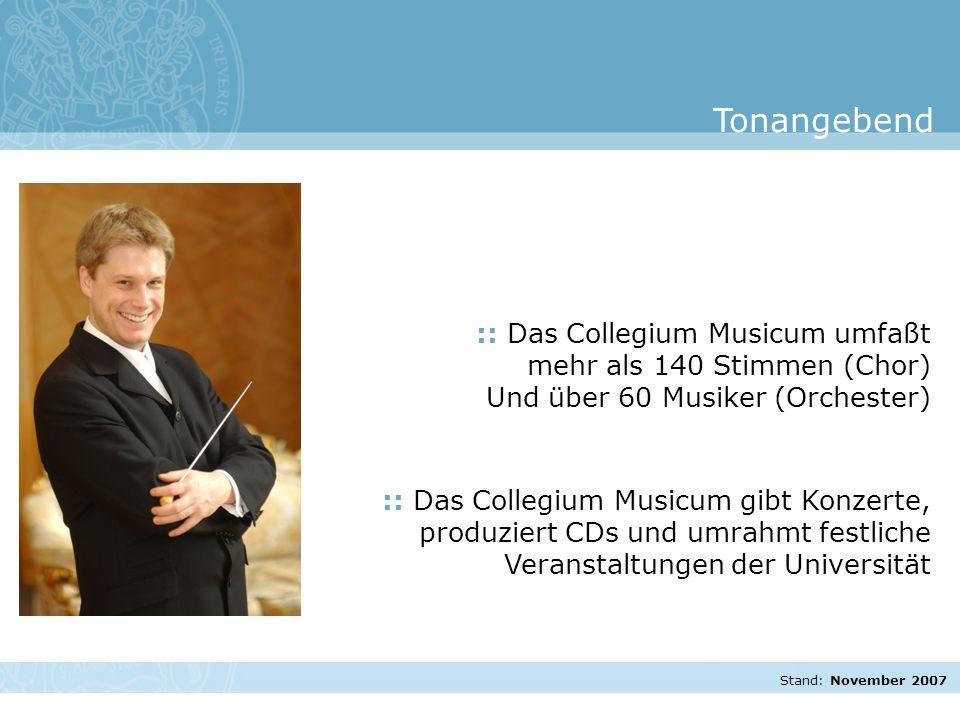 Stand: November 2007 :: Das Collegium Musicum umfaßt mehr als 140 Stimmen (Chor) Und über 60 Musiker (Orchester) :: Das Collegium Musicum gibt Konzerte, produziert CDs und umrahmt festliche Veranstaltungen der Universität Tonangebend