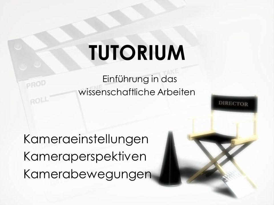 TUTORIUM Einführung in das wissenschaftliche Arbeiten Kameraeinstellungen Kameraperspektiven Kamerabewegungen Kameraeinstellungen Kameraperspektiven K