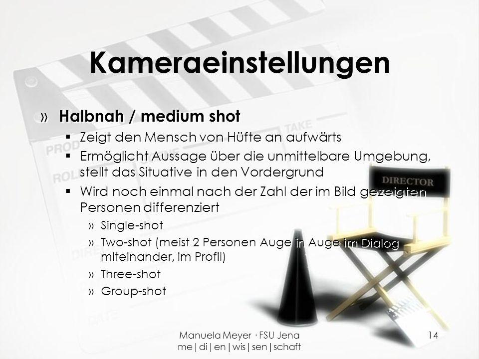 Manuela Meyer · FSU Jena me|di|en|wis|sen|schaft 14 Kameraeinstellungen » Halbnah / medium shot  Zeigt den Mensch von Hüfte an aufwärts  Ermöglicht