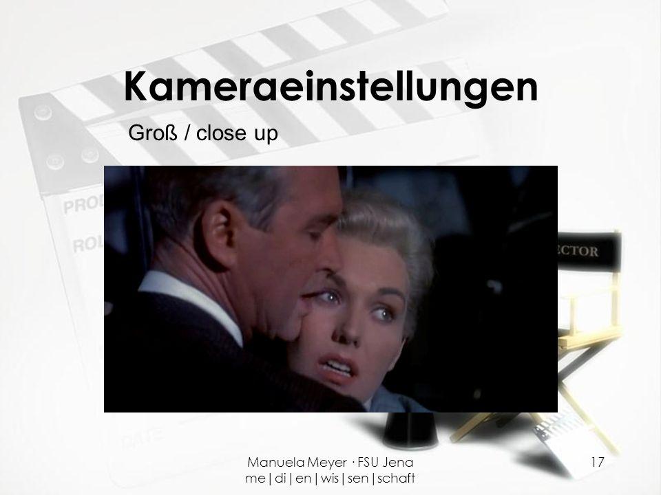 Manuela Meyer · FSU Jena me|di|en|wis|sen|schaft 17 Kameraeinstellungen Groß / close up