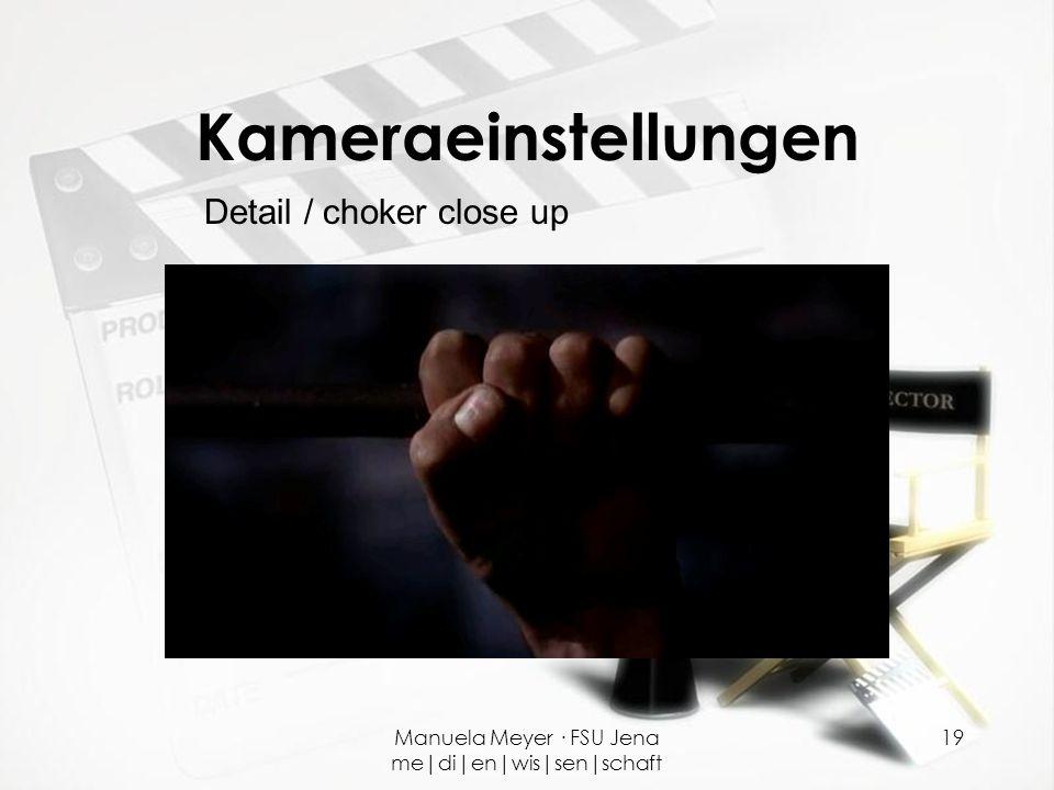 Manuela Meyer · FSU Jena me|di|en|wis|sen|schaft 19 Kameraeinstellungen Detail / choker close up