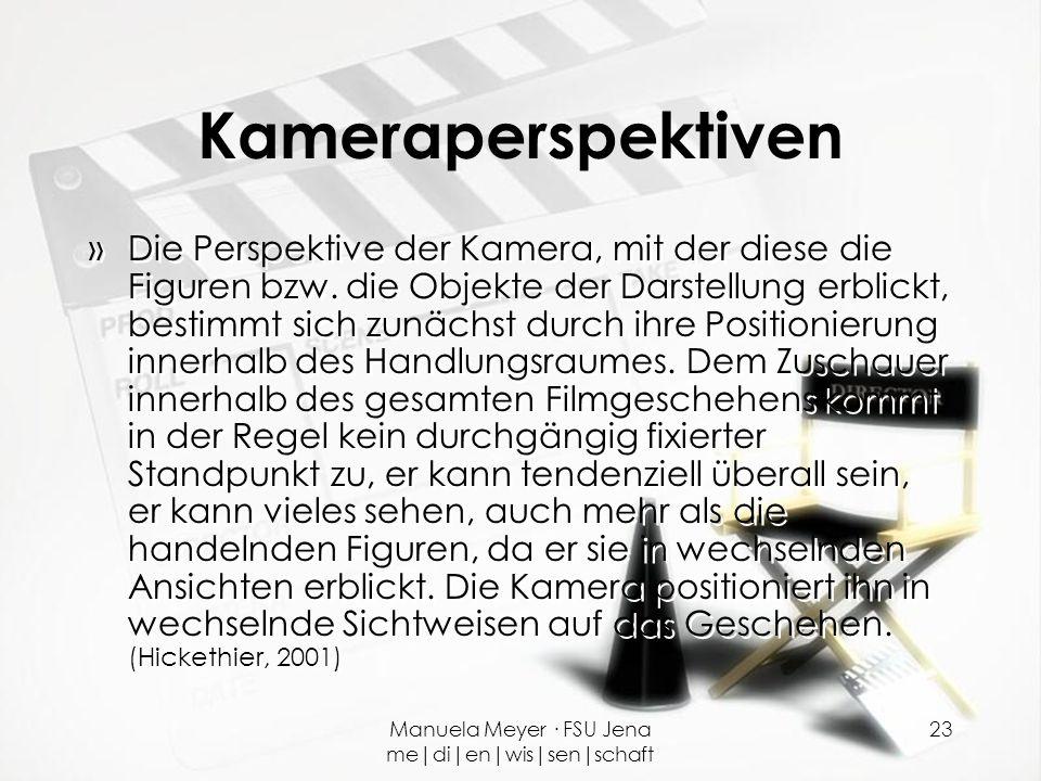 Manuela Meyer · FSU Jena me|di|en|wis|sen|schaft 23 Kameraperspektiven »Die Perspektive der Kamera, mit der diese die Figuren bzw. die Objekte der Dar
