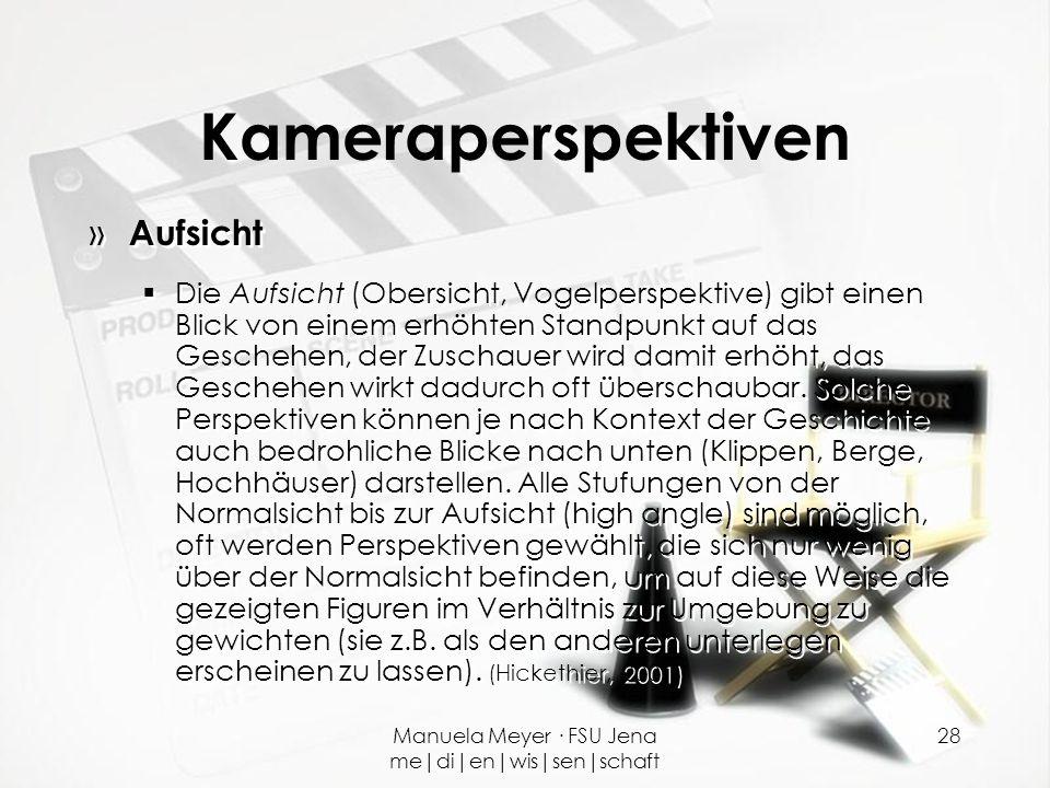 Manuela Meyer · FSU Jena me|di|en|wis|sen|schaft 28 Kameraperspektiven » Aufsicht  Die Aufsicht (Obersicht, Vogelperspektive) gibt einen Blick von ei