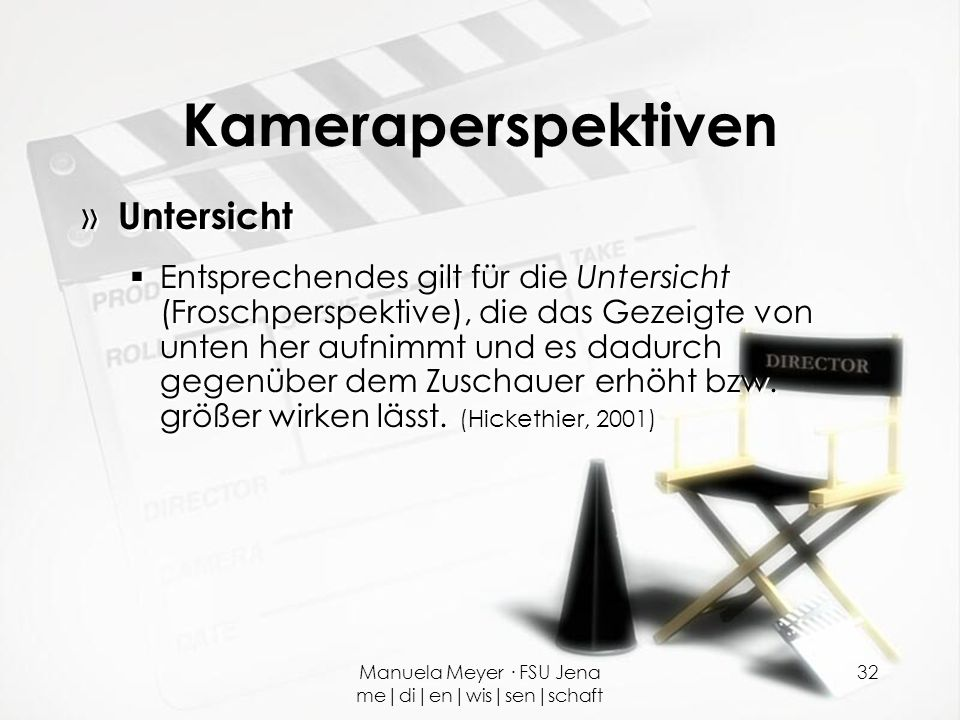 Manuela Meyer · FSU Jena me|di|en|wis|sen|schaft 32 Kameraperspektiven » Untersicht  Entsprechendes gilt für die Untersicht (Froschperspektive), die
