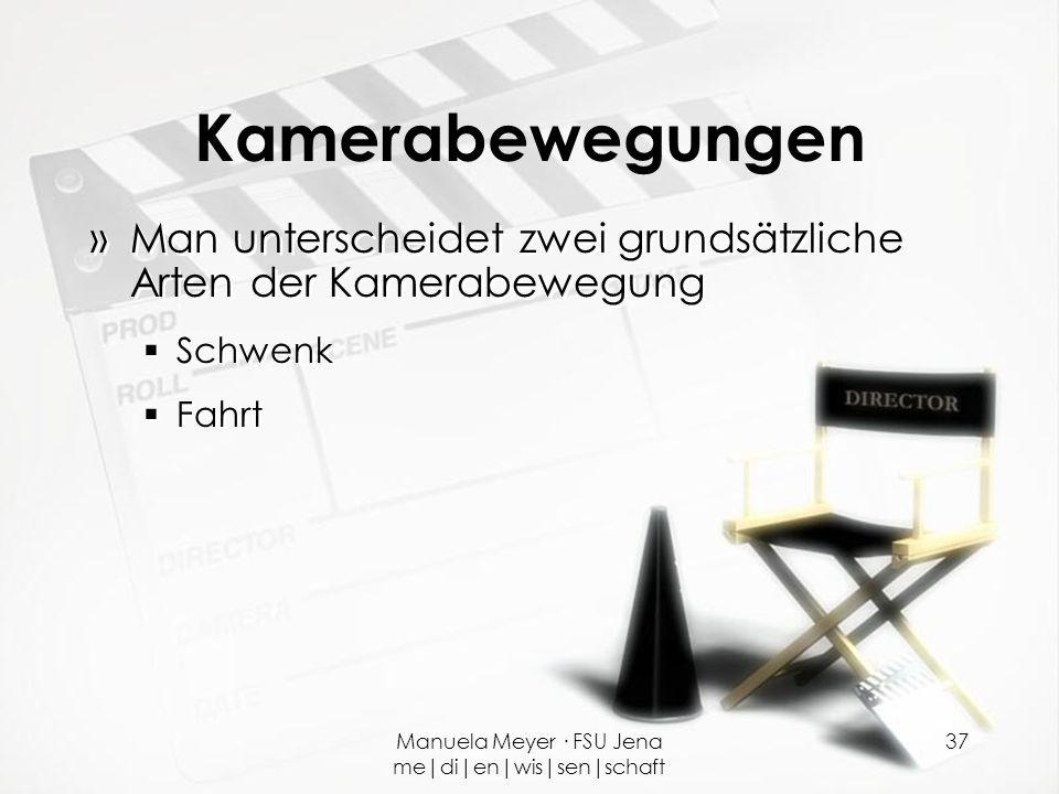 Manuela Meyer · FSU Jena me|di|en|wis|sen|schaft 37 Kamerabewegungen »Man unterscheidet zwei grundsätzliche Arten der Kamerabewegung  Schwenk  Fahrt