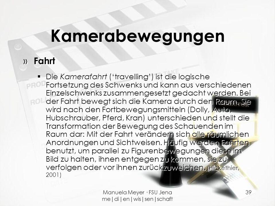 Manuela Meyer · FSU Jena me|di|en|wis|sen|schaft 39 Kamerabewegungen » Fahrt  Die Kamerafahrt ('travelling') ist die logische Fortsetzung des Schwenk
