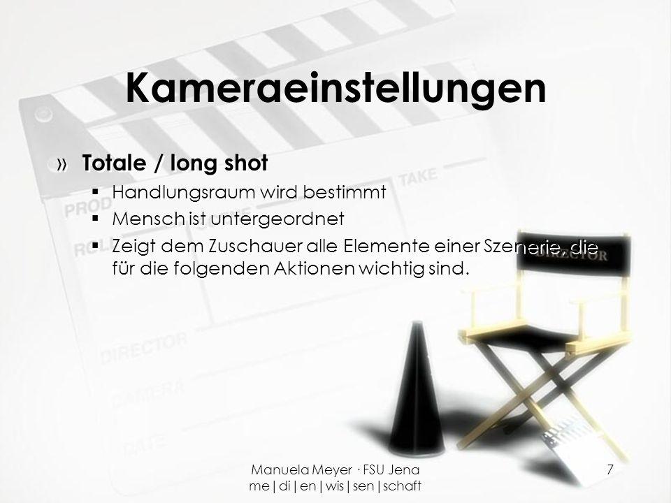 Manuela Meyer · FSU Jena me|di|en|wis|sen|schaft 7 Kameraeinstellungen » Totale / long shot  Handlungsraum wird bestimmt  Mensch ist untergeordnet 