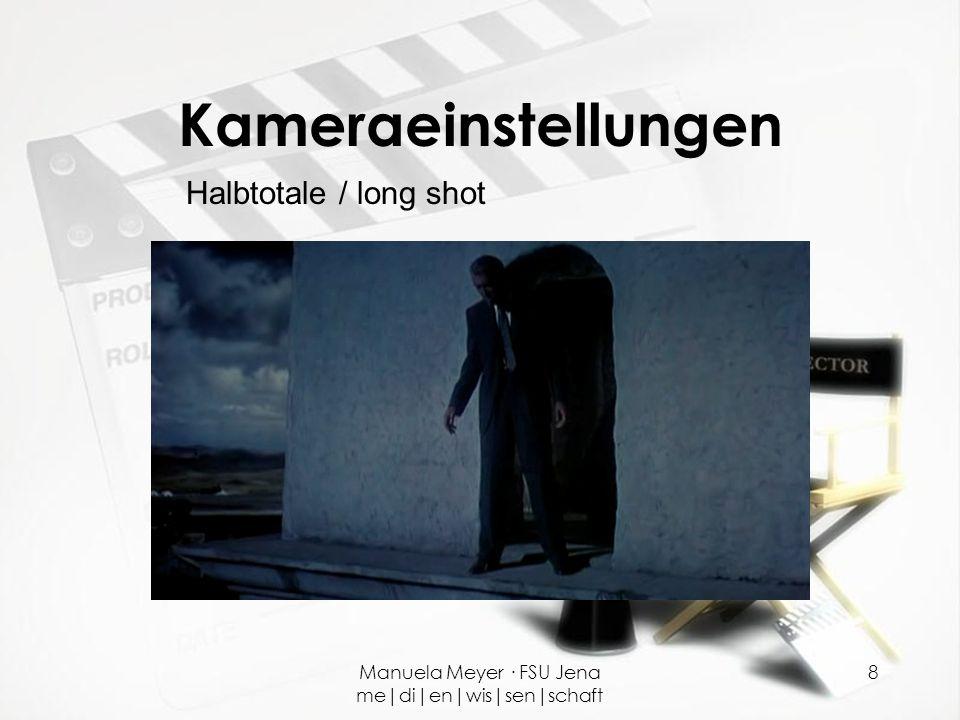 Manuela Meyer · FSU Jena me|di|en|wis|sen|schaft 8 Kameraeinstellungen Halbtotale / long shot
