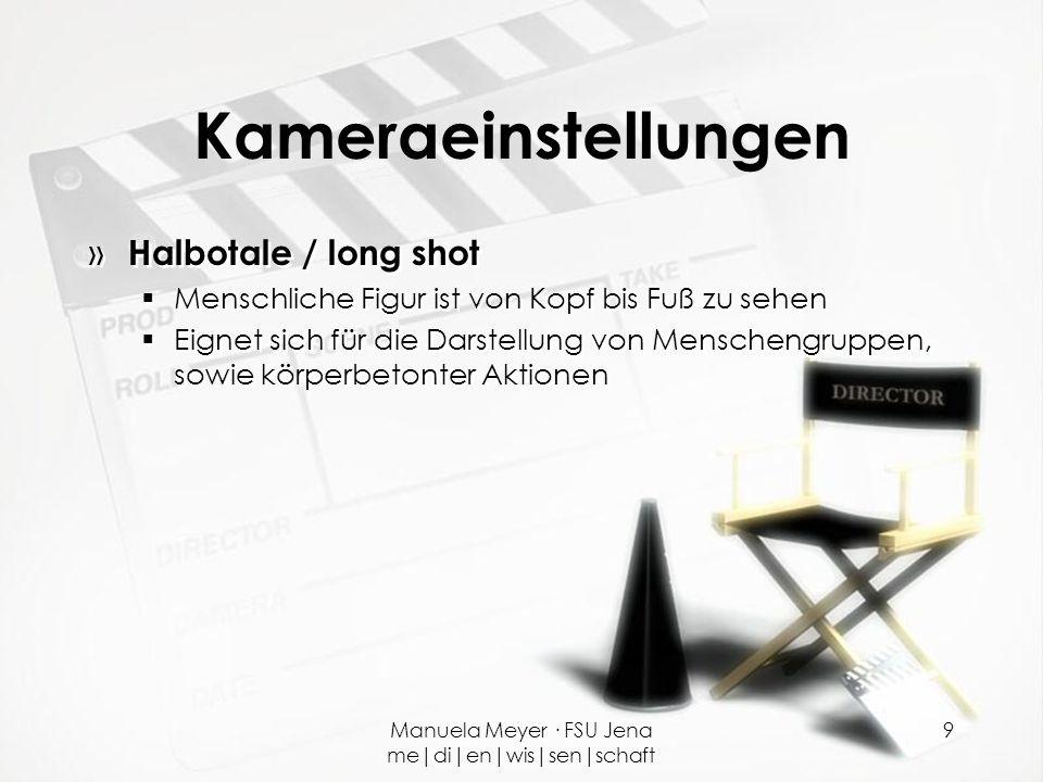 Manuela Meyer · FSU Jena me|di|en|wis|sen|schaft 9 Kameraeinstellungen » Halbotale / long shot  Menschliche Figur ist von Kopf bis Fuß zu sehen  Eig