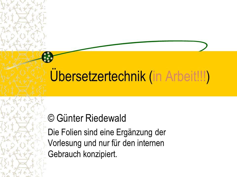 Übersetzertechnik (in Arbeit!!!) © Günter Riedewald Die Folien sind eine Ergänzung der Vorlesung und nur für den internen Gebrauch konzipiert.