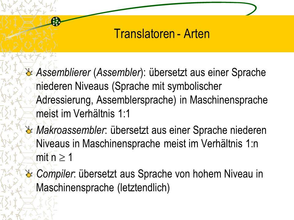 Translatoren - Arten Assemblierer ( Assembler ): übersetzt aus einer Sprache niederen Niveaus (Sprache mit symbolischer Adressierung, Assemblersprache) in Maschinensprache meist im Verhältnis 1:1 Makroassembler : übersetzt aus einer Sprache niederen Niveaus in Maschinensprache meist im Verhältnis 1:n mit n  1 Compiler : übersetzt aus Sprache von hohem Niveau in Maschinensprache (letztendlich)