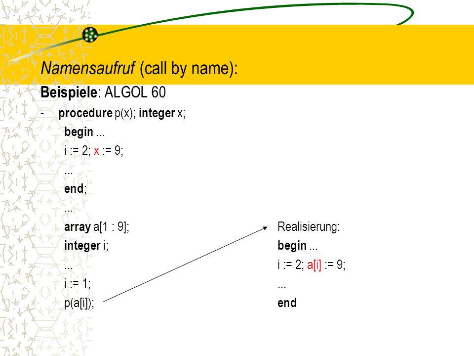 Namensaufruf (call by name): Beispiele : ALGOL 60 - procedure p(x); integer x; begin...