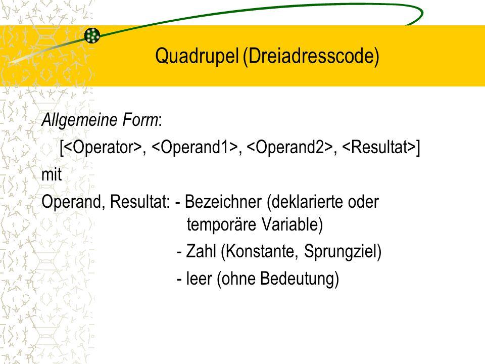 Quadrupel (Dreiadresscode) Allgemeine Form : [,,, ] mit Operand, Resultat: - Bezeichner (deklarierte oder temporäre Variable) - Zahl (Konstante, Sprungziel) - leer (ohne Bedeutung)