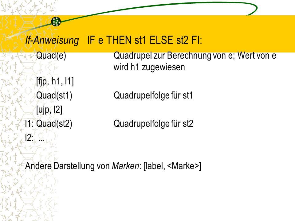 If-Anweisung IF e THEN st1 ELSE st2 FI: Quad(e)Quadrupel zur Berechnung von e; Wert von e wird h1 zugewiesen [fjp, h1, l1] Quad(st1)Quadrupelfolge für st1 [ujp, l2] l1:Quad(st2)Quadrupelfolge für st2 l2:...