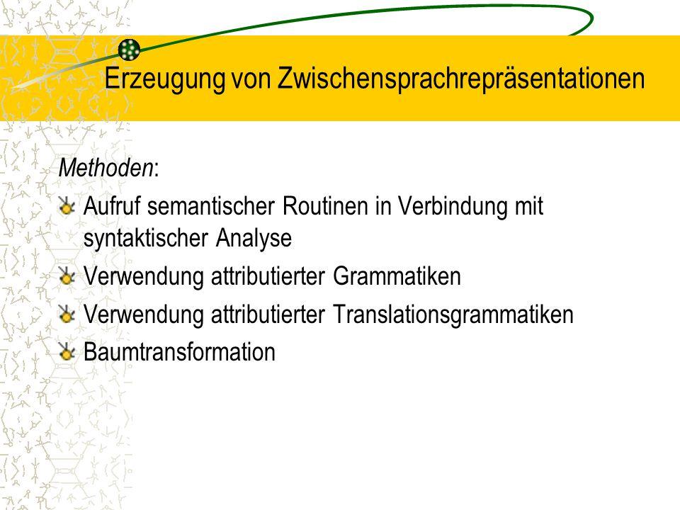 Erzeugung von Zwischensprachrepräsentationen Methoden : Aufruf semantischer Routinen in Verbindung mit syntaktischer Analyse Verwendung attributierter Grammatiken Verwendung attributierter Translationsgrammatiken Baumtransformation