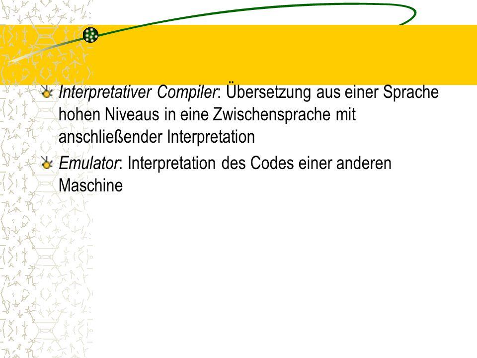 Interpretativer Compiler : Übersetzung aus einer Sprache hohen Niveaus in eine Zwischensprache mit anschließender Interpretation Emulator : Interpretation des Codes einer anderen Maschine