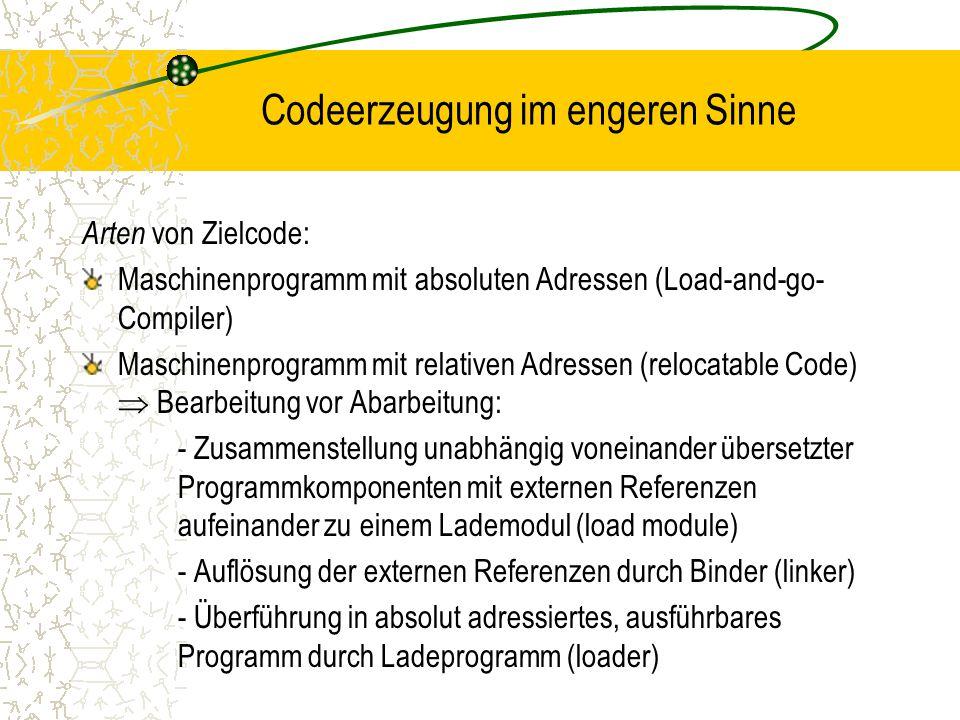 Codeerzeugung im engeren Sinne Arten von Zielcode: Maschinenprogramm mit absoluten Adressen (Load-and-go- Compiler) Maschinenprogramm mit relativen Adressen (relocatable Code)  Bearbeitung vor Abarbeitung: - Zusammenstellung unabhängig voneinander übersetzter Programmkomponenten mit externen Referenzen aufeinander zu einem Lademodul (load module) - Auflösung der externen Referenzen durch Binder (linker) - Überführung in absolut adressiertes, ausführbares Programm durch Ladeprogramm (loader)