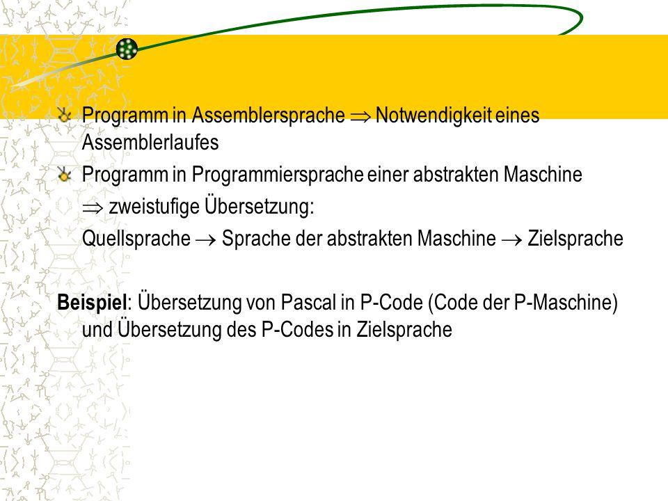 Programm in Assemblersprache  Notwendigkeit eines Assemblerlaufes Programm in Programmiersprache einer abstrakten Maschine  zweistufige Übersetzung: Quellsprache  Sprache der abstrakten Maschine  Zielsprache Beispiel : Übersetzung von Pascal in P-Code (Code der P-Maschine) und Übersetzung des P-Codes in Zielsprache