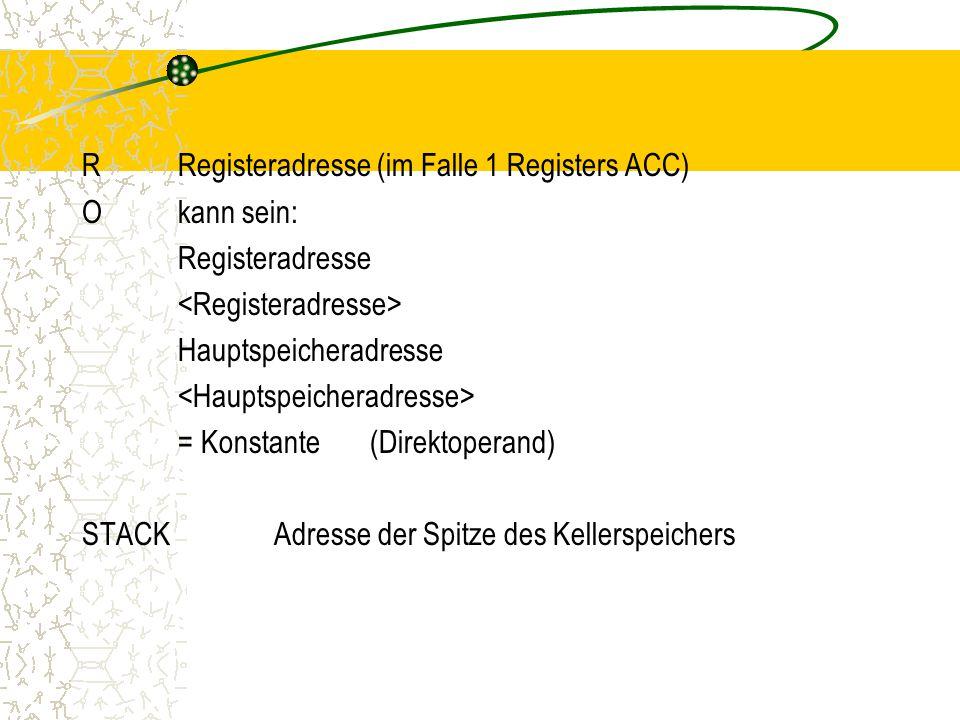 RRegisteradresse (im Falle 1 Registers ACC) O kann sein: Registeradresse Hauptspeicheradresse = Konstante(Direktoperand) STACKAdresse der Spitze des Kellerspeichers