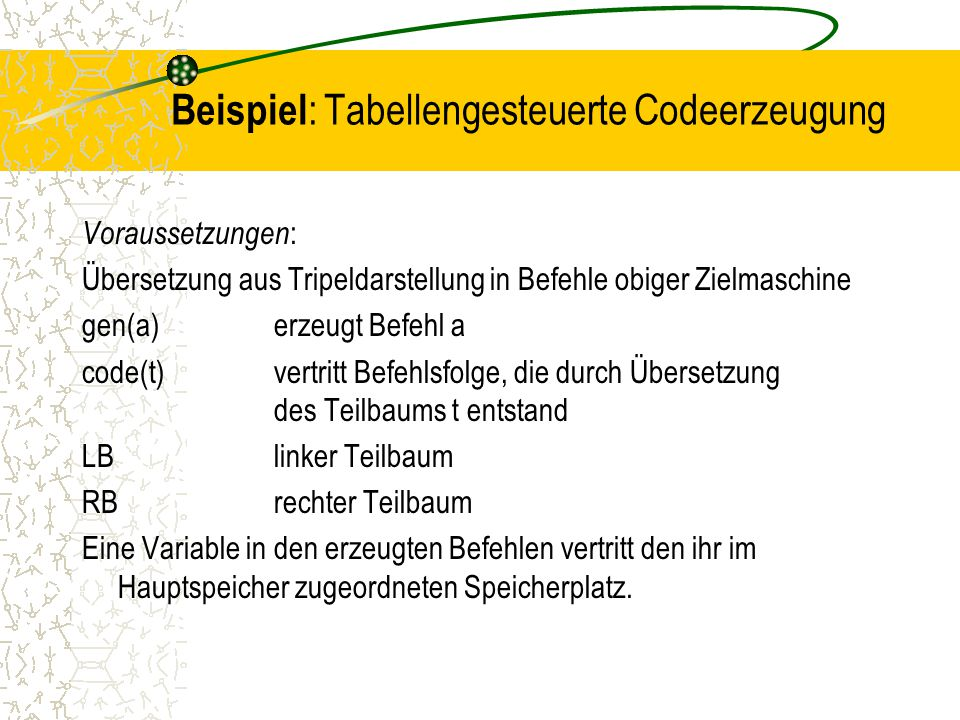 Beispiel : Tabellengesteuerte Codeerzeugung Voraussetzungen : Übersetzung aus Tripeldarstellung in Befehle obiger Zielmaschine gen(a)erzeugt Befehl a code(t)vertritt Befehlsfolge, die durch Übersetzung des Teilbaums t entstand LBlinker Teilbaum RBrechter Teilbaum Eine Variable in den erzeugten Befehlen vertritt den ihr im Hauptspeicher zugeordneten Speicherplatz.