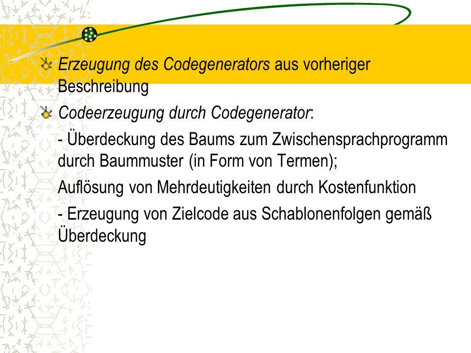 Erzeugung des Codegenerators aus vorheriger Beschreibung Codeerzeugung durch Codegenerator : - Überdeckung des Baums zum Zwischensprachprogramm durch Baummuster (in Form von Termen); Auflösung von Mehrdeutigkeiten durch Kostenfunktion - Erzeugung von Zielcode aus Schablonenfolgen gemäß Überdeckung