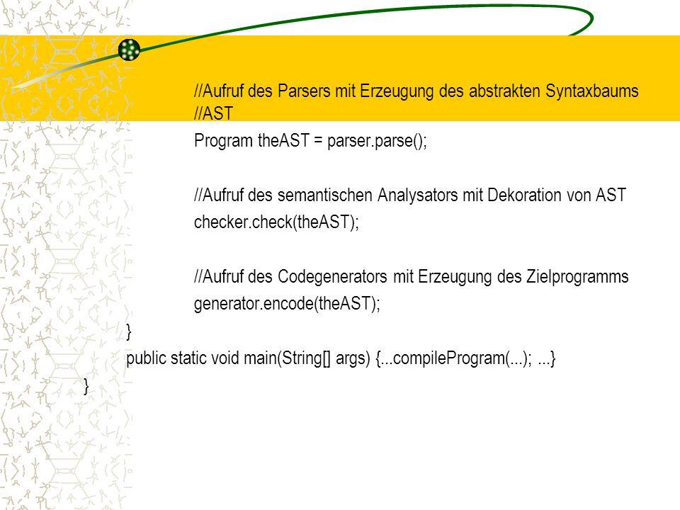 //Aufruf des Parsers mit Erzeugung des abstrakten Syntaxbaums //AST Program theAST = parser.parse(); //Aufruf des semantischen Analysators mit Dekoration von AST checker.check(theAST); //Aufruf des Codegenerators mit Erzeugung des Zielprogramms generator.encode(theAST); } public static void main(String[] args) {...compileProgram(...);...} }