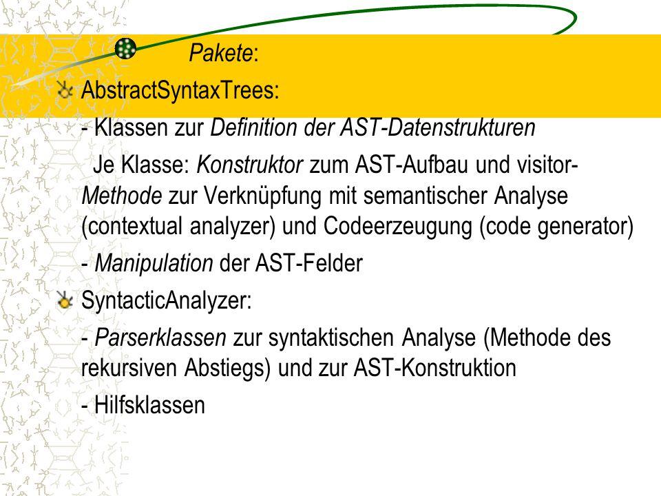 Pakete : AbstractSyntaxTrees: - Klassen zur Definition der AST-Datenstrukturen Je Klasse: Konstruktor zum AST-Aufbau und visitor- Methode zur Verknüpfung mit semantischer Analyse (contextual analyzer) und Codeerzeugung (code generator) - Manipulation der AST-Felder SyntacticAnalyzer: - Parserklassen zur syntaktischen Analyse (Methode des rekursiven Abstiegs) und zur AST-Konstruktion - Hilfsklassen