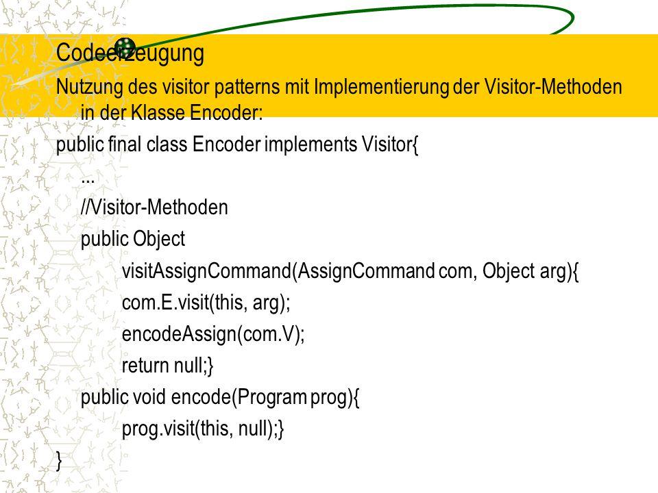 Codeerzeugung Nutzung des visitor patterns mit Implementierung der Visitor-Methoden in der Klasse Encoder: public final class Encoder implements Visitor{...