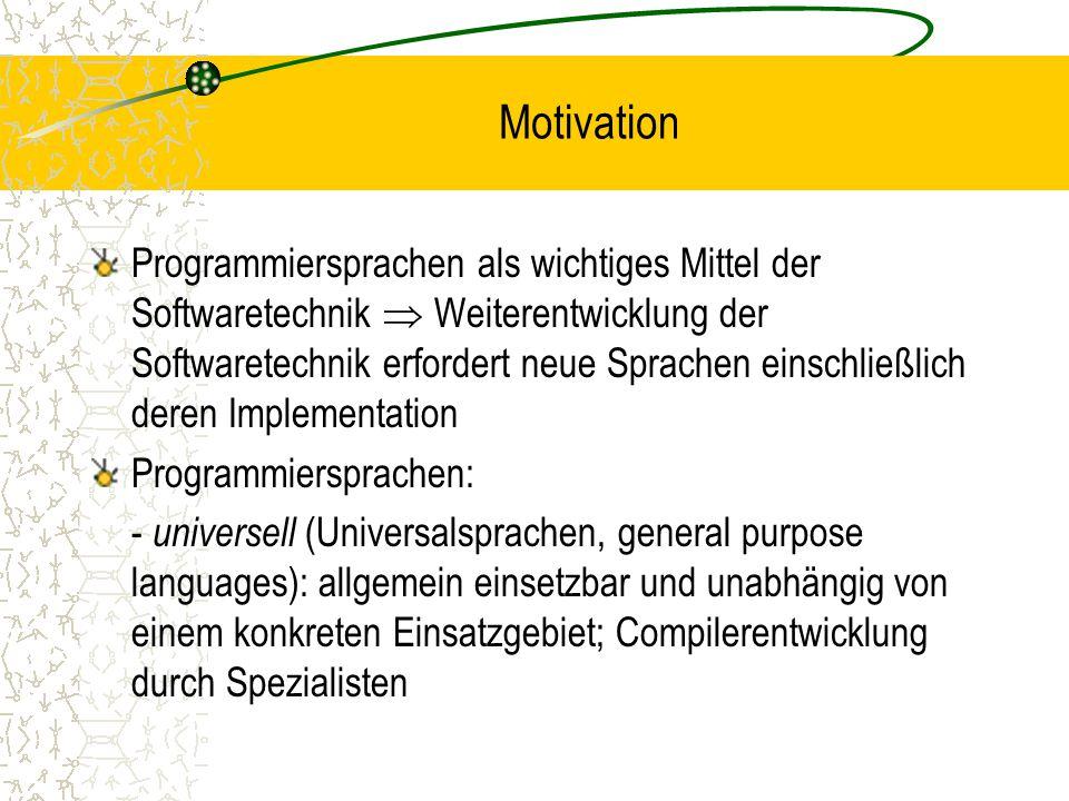 Motivation Programmiersprachen als wichtiges Mittel der Softwaretechnik  Weiterentwicklung der Softwaretechnik erfordert neue Sprachen einschließlich deren Implementation Programmiersprachen: - universell (Universalsprachen, general purpose languages): allgemein einsetzbar und unabhängig von einem konkreten Einsatzgebiet; Compilerentwicklung durch Spezialisten