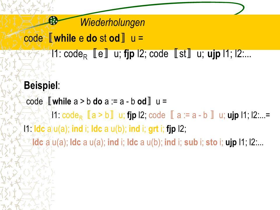Wiederholungen code 〚 while e do st od 〛 u = l1: code R 〚 e 〛 u; fjp l2; code 〚 st 〛 u; ujp l1; l2:...