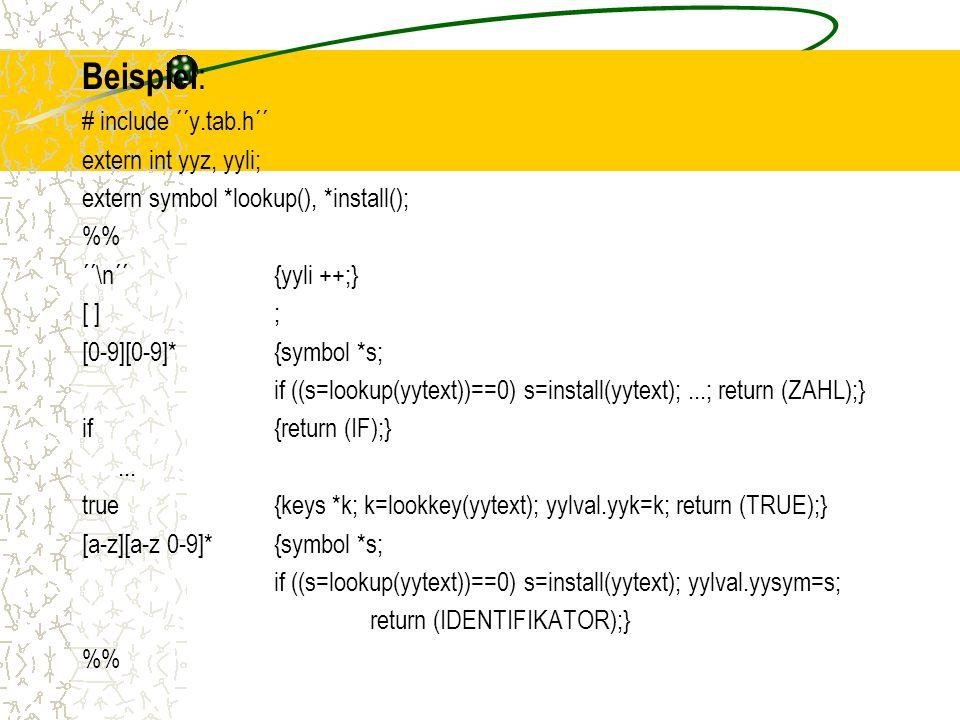 Beispiel : # include ´´y.tab.h´´ extern int yyz, yyli; extern symbol *lookup(), *install(); % ´´\n´´{yyli ++;} [ ]; [0-9][0-9]*{symbol *s; if ((s=lookup(yytext))==0) s=install(yytext);...; return (ZAHL);} if{return (IF);}...