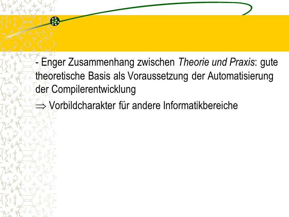 - Enger Zusammenhang zwischen Theorie und Praxis : gute theoretische Basis als Voraussetzung der Automatisierung der Compilerentwicklung  Vorbildcharakter für andere Informatikbereiche