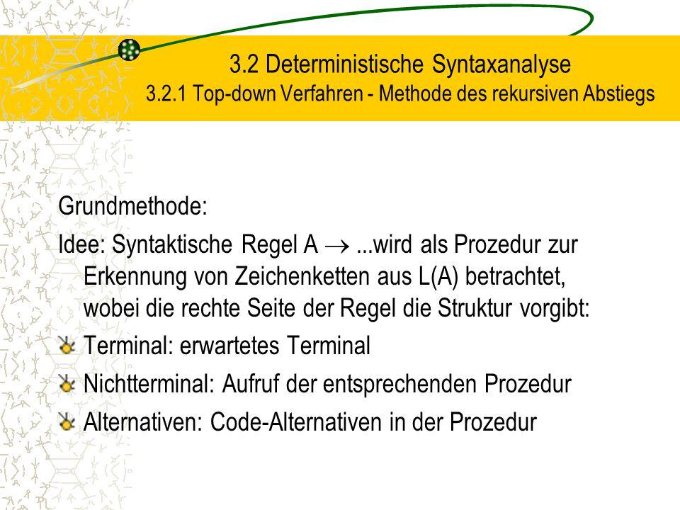 3.2 Deterministische Syntaxanalyse 3.2.1 Top-down Verfahren - Methode des rekursiven Abstiegs Grundmethode: Idee: Syntaktische Regel A ...wird als Prozedur zur Erkennung von Zeichenketten aus L(A) betrachtet, wobei die rechte Seite der Regel die Struktur vorgibt: Terminal: erwartetes Terminal Nichtterminal: Aufruf der entsprechenden Prozedur Alternativen: Code-Alternativen in der Prozedur
