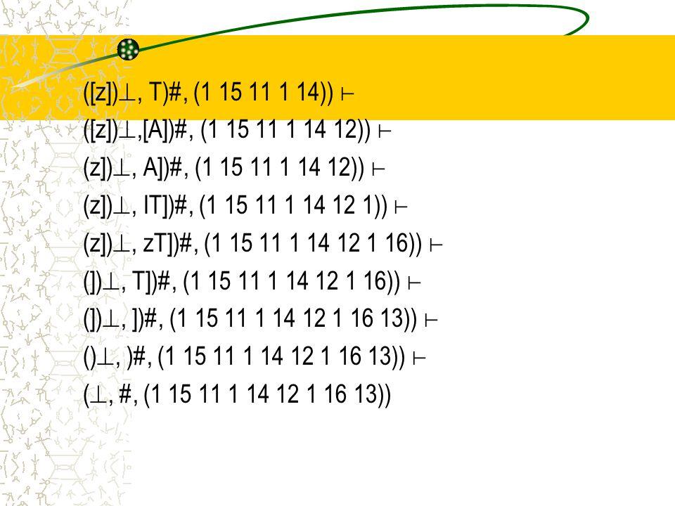 ([z]) , T)#, (1 15 11 1 14)) ⊢ ([z]) ,[A])#, (1 15 11 1 14 12)) ⊢ (z]) , A])#, (1 15 11 1 14 12)) ⊢ (z]) , IT])#, (1 15 11 1 14 12 1)) ⊢ (z]) , zT])#, (1 15 11 1 14 12 1 16)) ⊢ (]) , T])#, (1 15 11 1 14 12 1 16)) ⊢ (]) , ])#, (1 15 11 1 14 12 1 16 13)) ⊢ () , )#, (1 15 11 1 14 12 1 16 13)) ⊢ ( , #, (1 15 11 1 14 12 1 16 13))