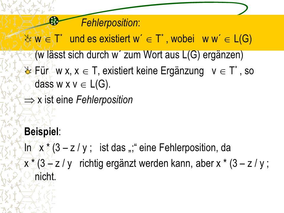 Fehlerposition : w  T * und es existiert w´  T *, wobei w w´  L(G) (w lässt sich durch w´ zum Wort aus L(G) ergänzen) Für w x, x  T, existiert keine Ergänzung v  T *, so dass w x v  L(G).
