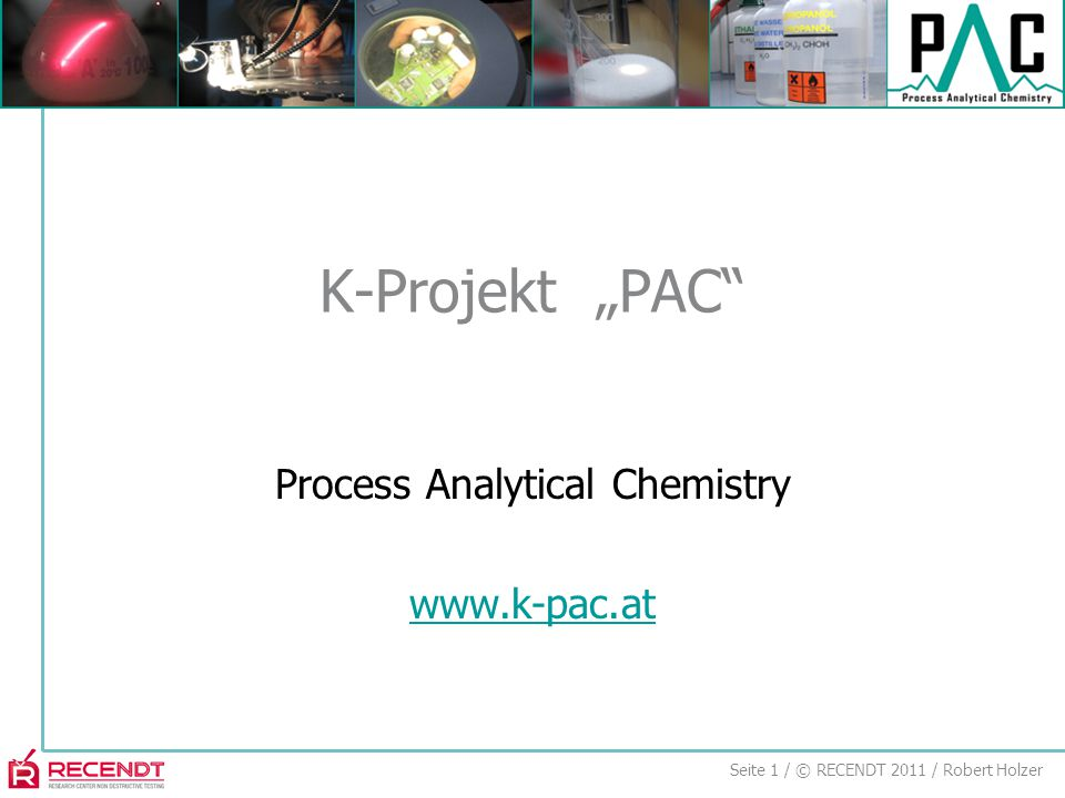 "Seite 1 / © RECENDT 2011 / Robert Holzer Process Analytical Chemistry www.k-pac.at K-Projekt ""PAC"