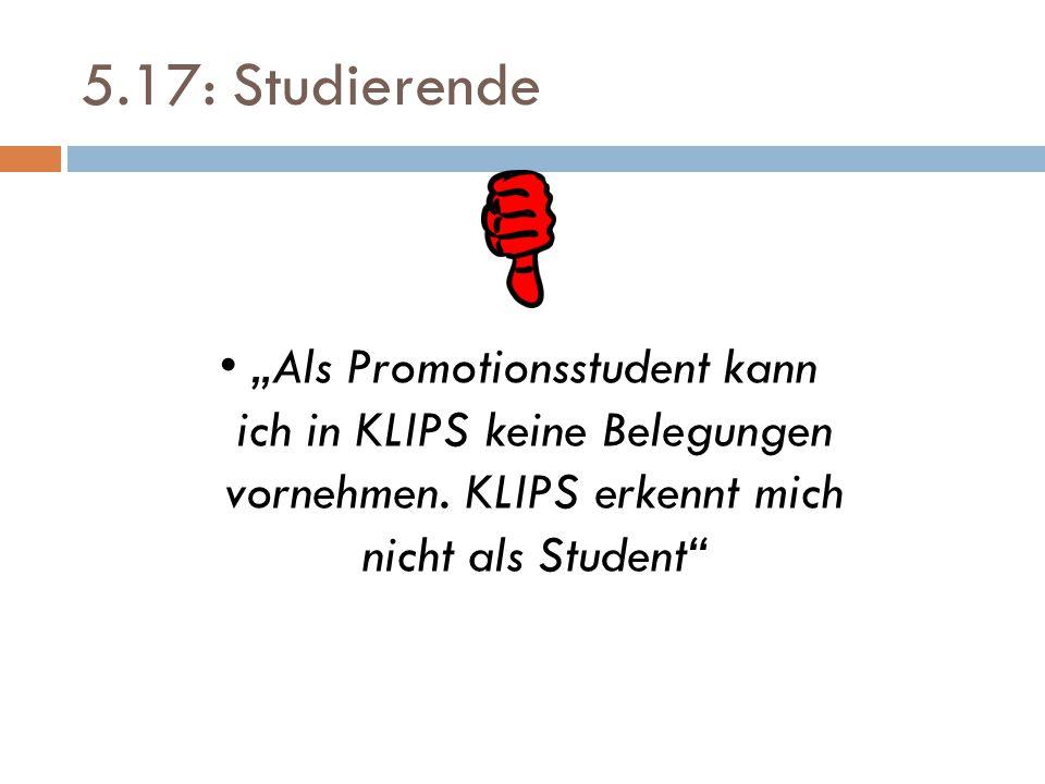 """5.17: Studierende """"Als Promotionsstudent kann ich in KLIPS keine Belegungen vornehmen. KLIPS erkennt mich nicht als Student"""""""
