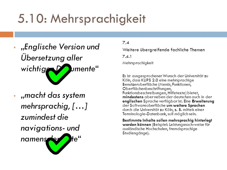 """5.10: Mehrsprachigkeit """"Englische Version und Übersetzung aller wichtigen Dokumente """"macht das system mehrsprachig, […] zumindest die navigations- und namenselemente 7.4 Weitere übergreifende fachliche Themen 7.4.1 Mehrsprachigkeit Es ist ausgesprochener Wunsch der Universität zu Köln, dass KLIPS 2.0 eine mehrsprachige Benutzeroberfläche (Menüs, Funktionen, Oberflächenbeschriftungen, Funktionsbeschreibungen, Hilfetexte) bietet, mindestens aber neben der deutschen auch in der englischen Sprache verfügbar ist."""
