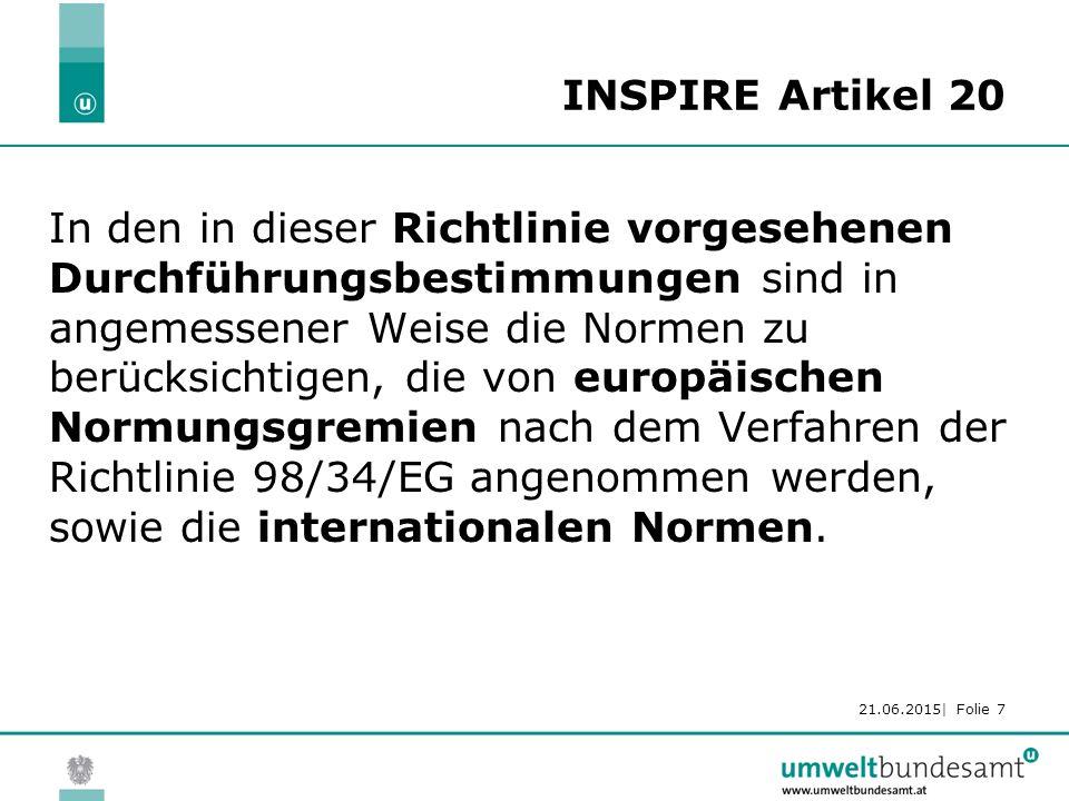 21.06.2015| Folie 7 INSPIRE Artikel 20 In den in dieser Richtlinie vorgesehenen Durchführungsbestimmungen sind in angemessener Weise die Normen zu berücksichtigen, die von europäischen Normungsgremien nach dem Verfahren der Richtlinie 98/34/EG angenommen werden, sowie die internationalen Normen.